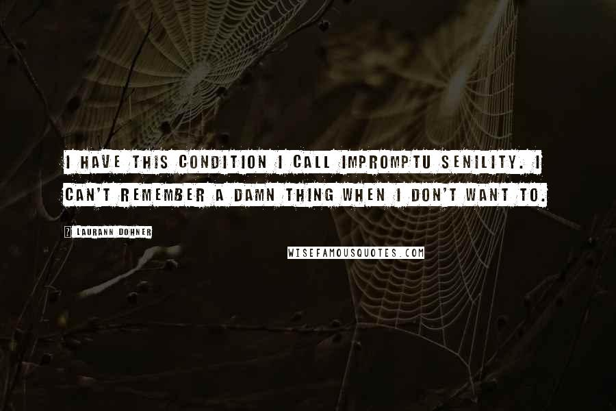 Laurann Dohner quotes: I have this condition I call impromptu senility. I can't remember a damn thing when I don't want to.