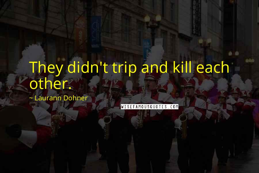 Laurann Dohner quotes: They didn't trip and kill each other.