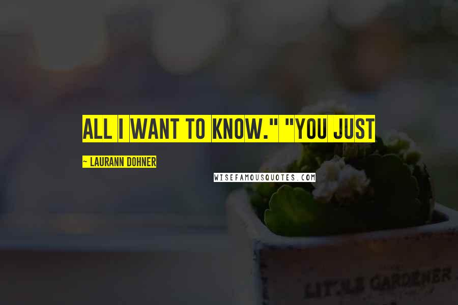 """Laurann Dohner quotes: all I want to know."""" """"You just"""