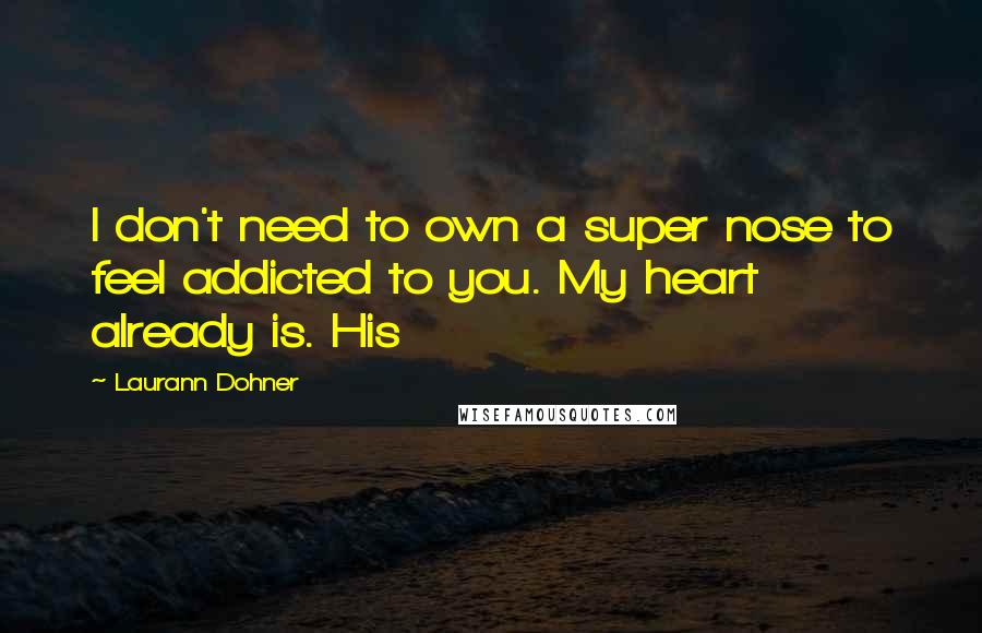 Laurann Dohner quotes: I don't need to own a super nose to feel addicted to you. My heart already is. His