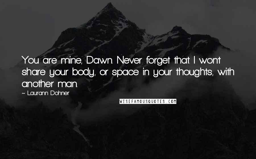 Laurann Dohner quotes: You are mine, Dawn. Never forget that. I won't share your body, or space in your thoughts, with another man.