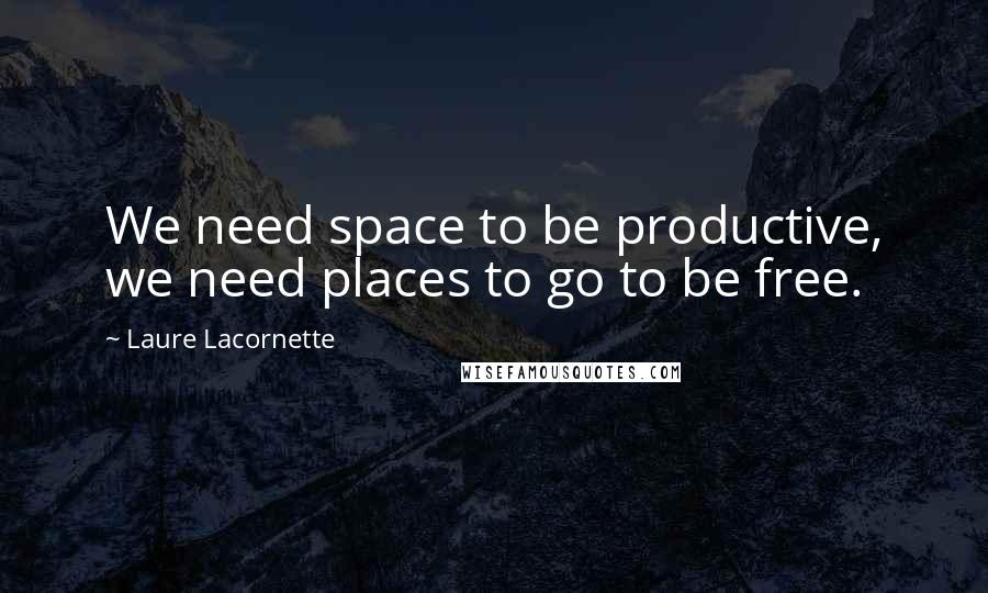 Laure Lacornette quotes: We need space to be productive, we need places to go to be free.