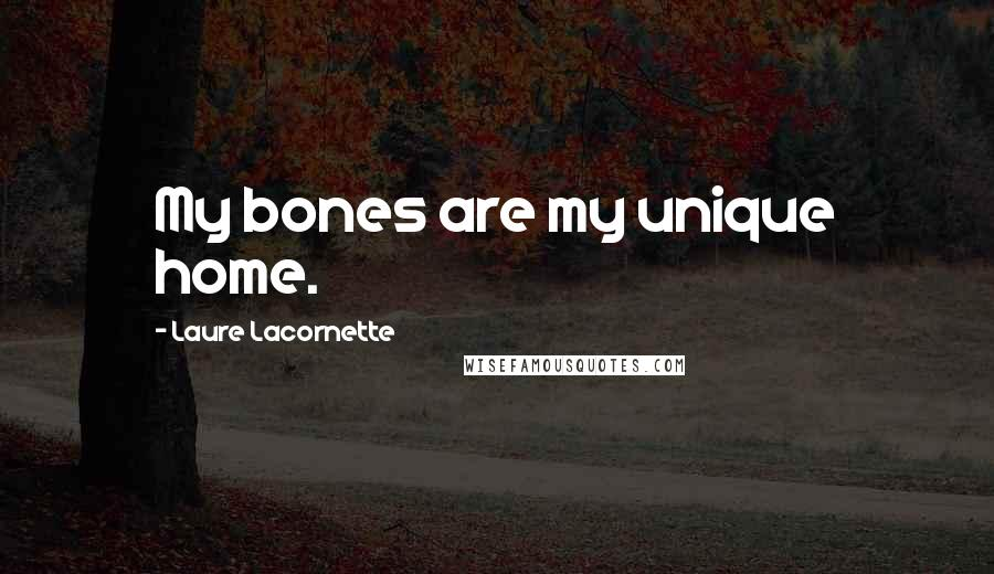 Laure Lacornette quotes: My bones are my unique home.