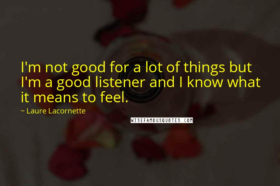 Laure Lacornette quotes: I'm not good for a lot of things but I'm a good listener and I know what it means to feel.