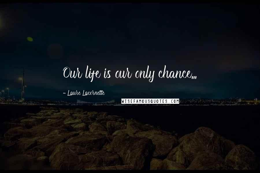 Laure Lacornette quotes: Our life is our only chance...