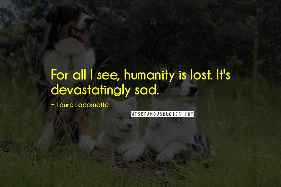 Laure Lacornette quotes: For all I see, humanity is lost. It's devastatingly sad.
