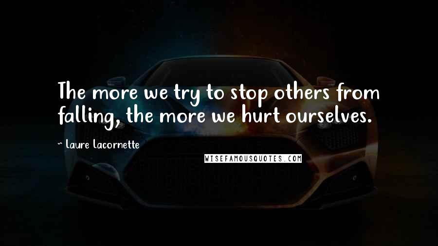 Laure Lacornette quotes: The more we try to stop others from falling, the more we hurt ourselves.