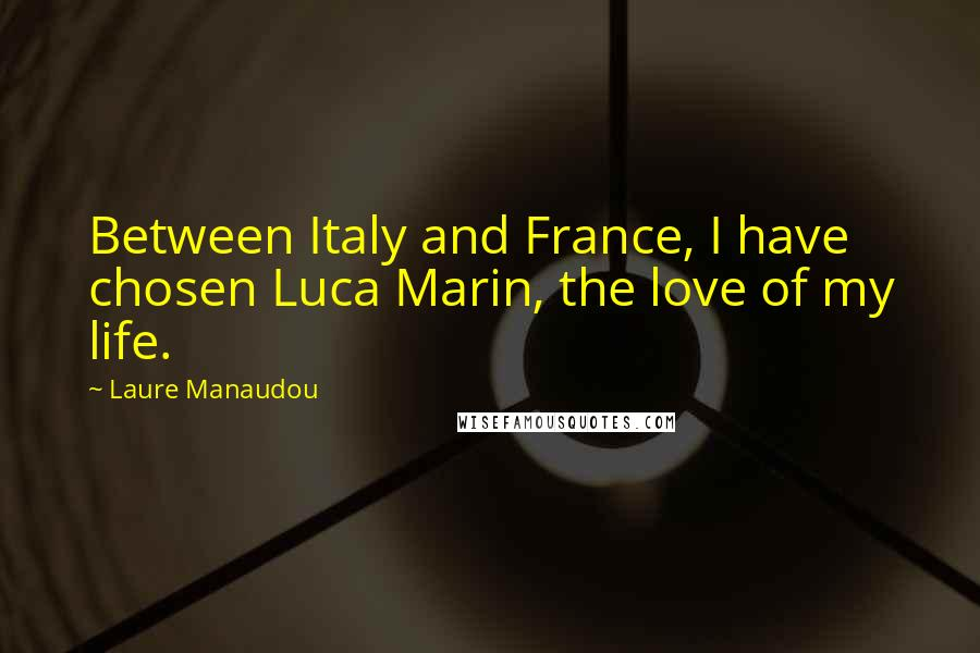 Laure Manaudou quotes: Between Italy and France, I have chosen Luca Marin, the love of my life.