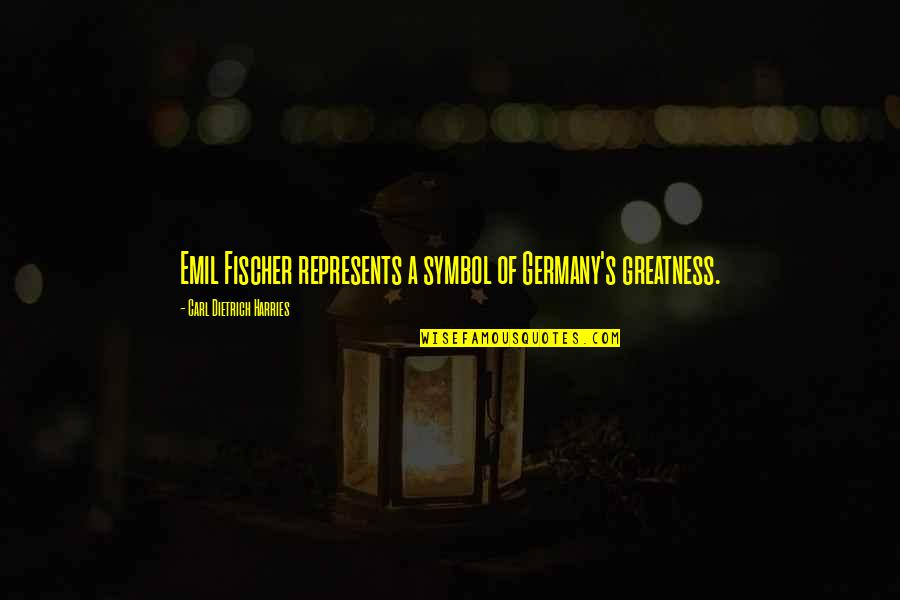 Laureate Quotes By Carl Dietrich Harries: Emil Fischer represents a symbol of Germany's greatness.