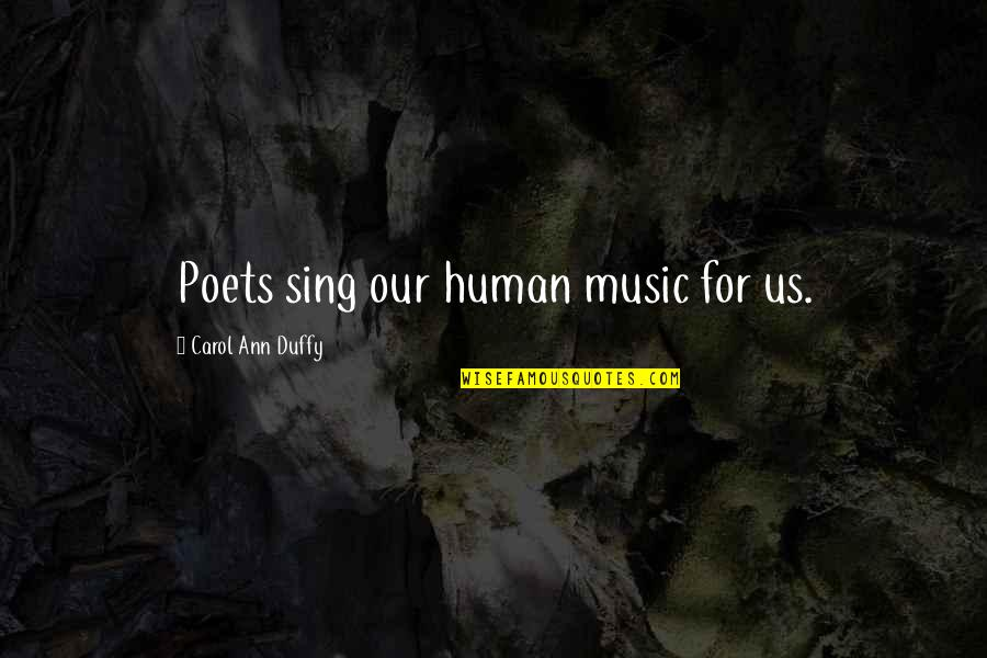 Laureate Quotes By Carol Ann Duffy: Poets sing our human music for us.