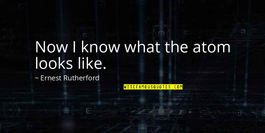 Laureate Quotes By Ernest Rutherford: Now I know what the atom looks like.