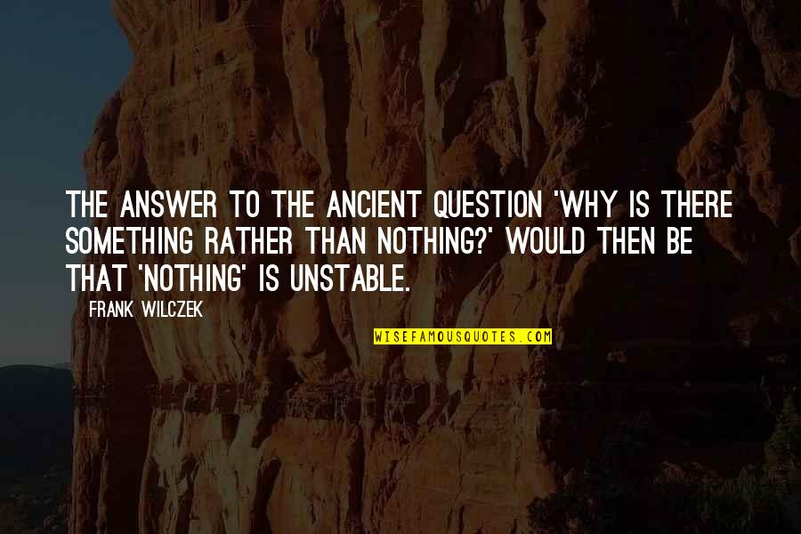 Laureate Quotes By Frank Wilczek: The answer to the ancient question 'Why is