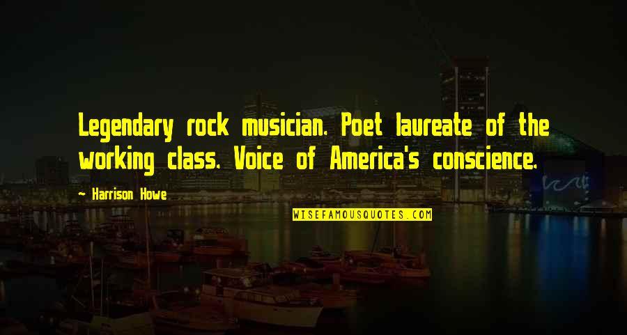 Laureate Quotes By Harrison Howe: Legendary rock musician. Poet laureate of the working