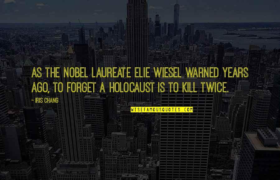 Laureate Quotes By Iris Chang: As the Nobel laureate Elie Wiesel warned years