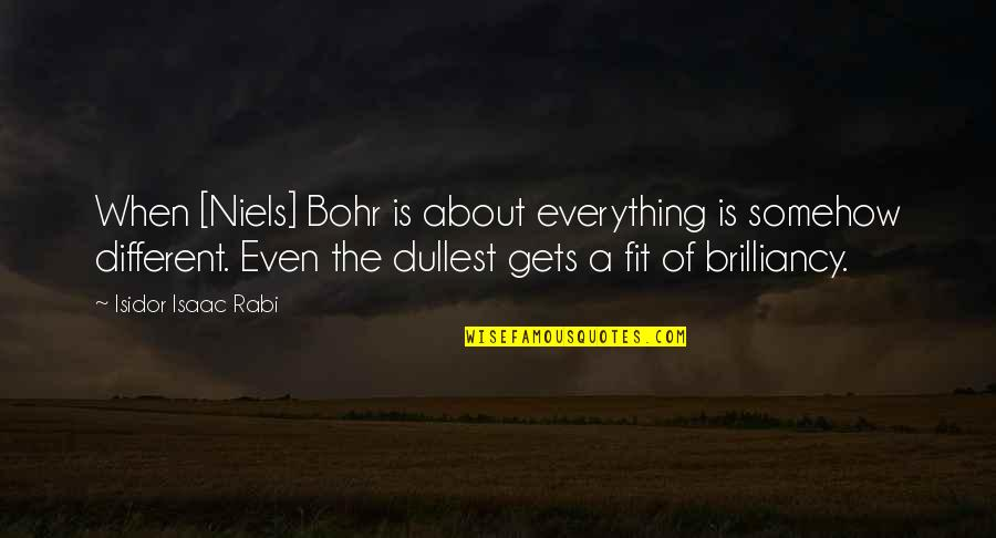 Laureate Quotes By Isidor Isaac Rabi: When [Niels] Bohr is about everything is somehow