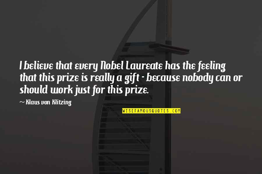 Laureate Quotes By Klaus Von Klitzing: I believe that every Nobel Laureate has the