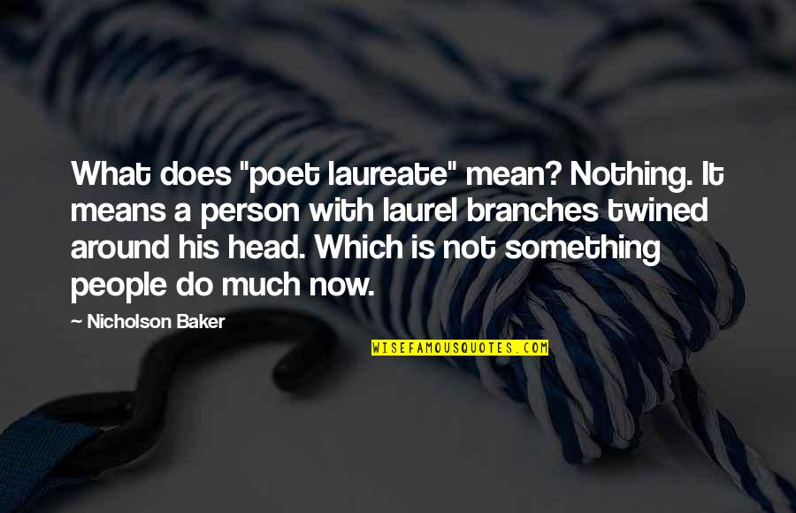 """Laureate Quotes By Nicholson Baker: What does """"poet laureate"""" mean? Nothing. It means"""