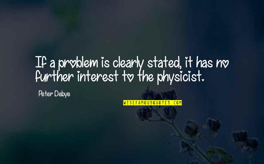 Laureate Quotes By Peter Debye: If a problem is clearly stated, it has