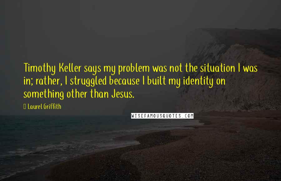 Laurel Griffith quotes: Timothy Keller says my problem was not the situation I was in; rather, I struggled because I built my identity on something other than Jesus.