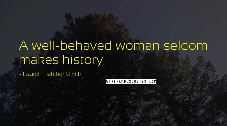Laurel Thatcher Ulrich quotes: A well-behaved woman seldom makes history