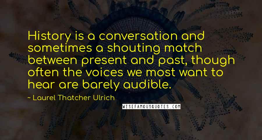 Laurel Thatcher Ulrich quotes: History is a conversation and sometimes a shouting match between present and past, though often the voices we most want to hear are barely audible.