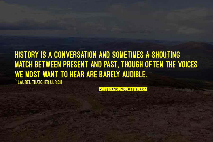 Laurel Thatcher Ulrich Quotes By Laurel Thatcher Ulrich: History is a conversation and sometimes a shouting