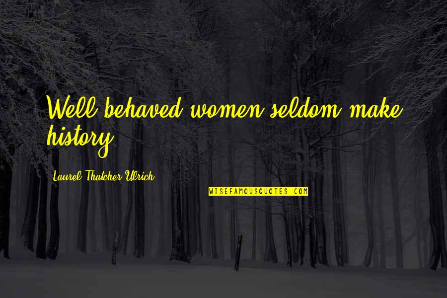 Laurel Thatcher Ulrich Quotes By Laurel Thatcher Ulrich: Well-behaved women seldom make history.