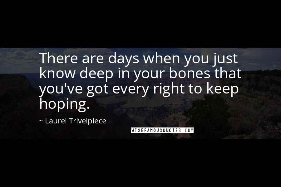 Laurel Trivelpiece quotes: There are days when you just know deep in your bones that you've got every right to keep hoping.