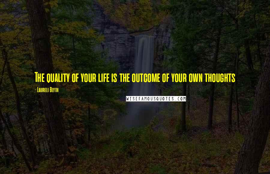 Laureli Blyth quotes: The quality of your life is the outcome of your own thoughts