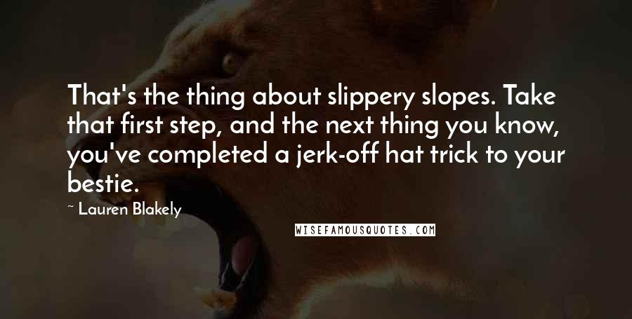 Lauren Blakely quotes: That's the thing about slippery slopes. Take that first step, and the next thing you know, you've completed a jerk-off hat trick to your bestie.