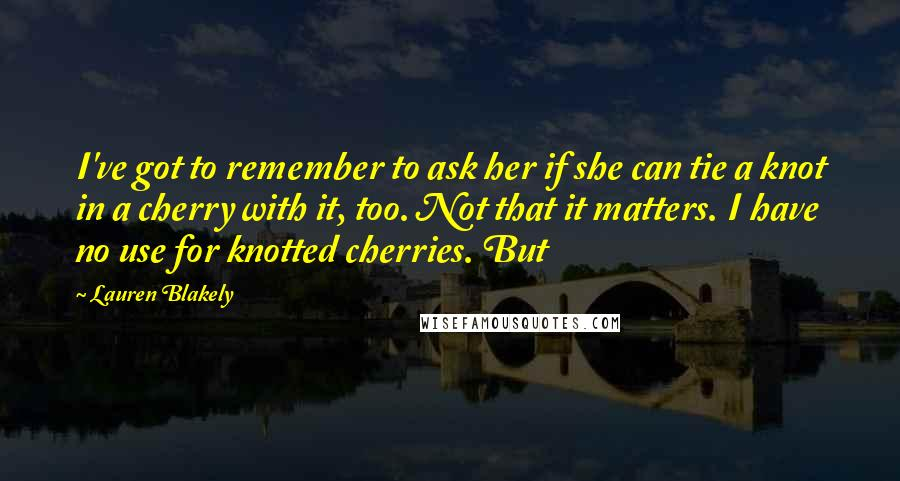Lauren Blakely quotes: I've got to remember to ask her if she can tie a knot in a cherry with it, too. Not that it matters. I have no use for knotted cherries.