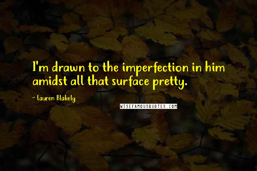 Lauren Blakely quotes: I'm drawn to the imperfection in him amidst all that surface pretty.