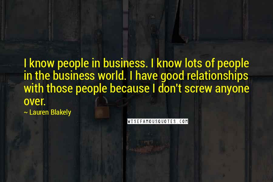 Lauren Blakely quotes: I know people in business. I know lots of people in the business world. I have good relationships with those people because I don't screw anyone over.