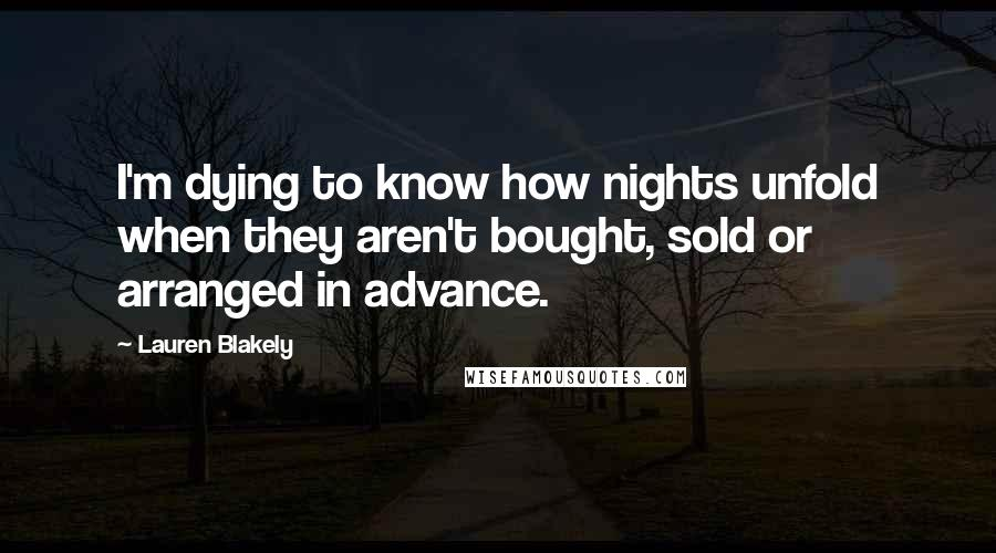 Lauren Blakely quotes: I'm dying to know how nights unfold when they aren't bought, sold or arranged in advance.