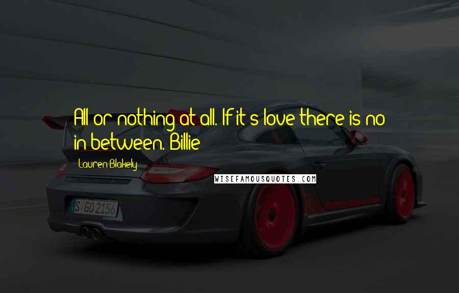 Lauren Blakely quotes: All or nothing at all. If it's love there is no in-between. Billie