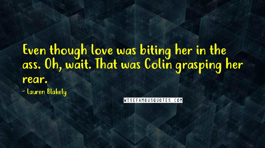 Lauren Blakely quotes: Even though love was biting her in the ass. Oh, wait. That was Colin grasping her rear.