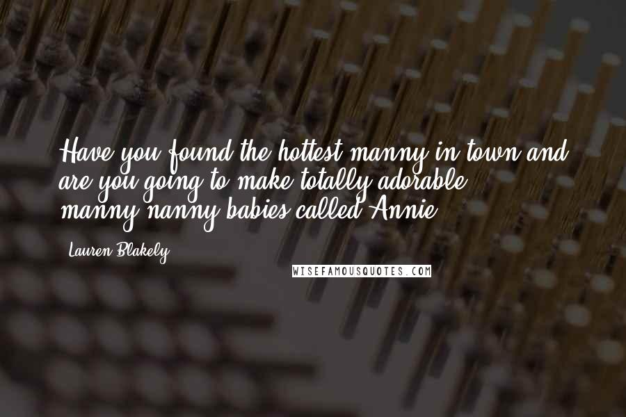 Lauren Blakely quotes: Have you found the hottest manny in town and are you going to make totally adorable manny-nanny babies called Annie?
