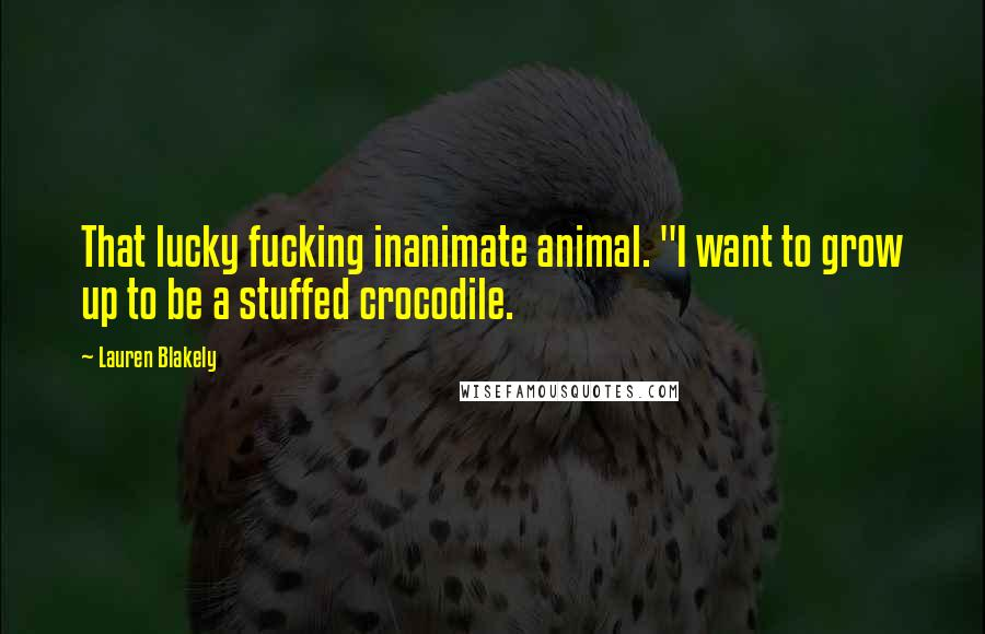 """Lauren Blakely quotes: That lucky fucking inanimate animal. """"I want to grow up to be a stuffed crocodile."""
