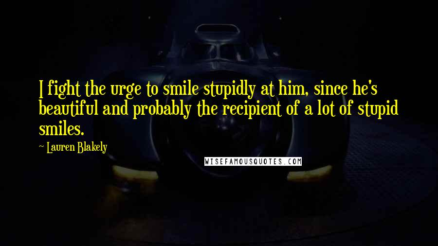 Lauren Blakely quotes: I fight the urge to smile stupidly at him, since he's beautiful and probably the recipient of a lot of stupid smiles.