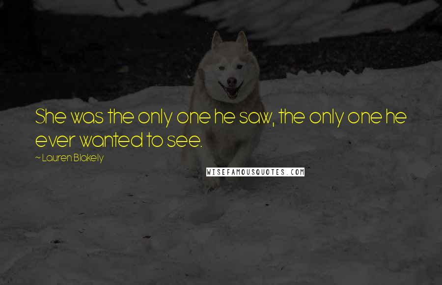 Lauren Blakely quotes: She was the only one he saw, the only one he ever wanted to see.