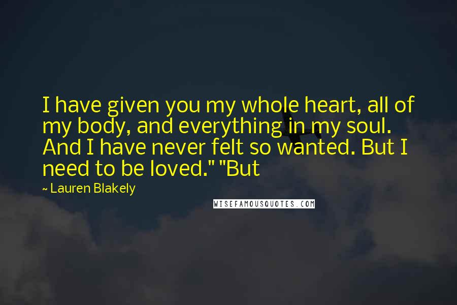 """Lauren Blakely quotes: I have given you my whole heart, all of my body, and everything in my soul. And I have never felt so wanted. But I need to be loved."""" """"But"""
