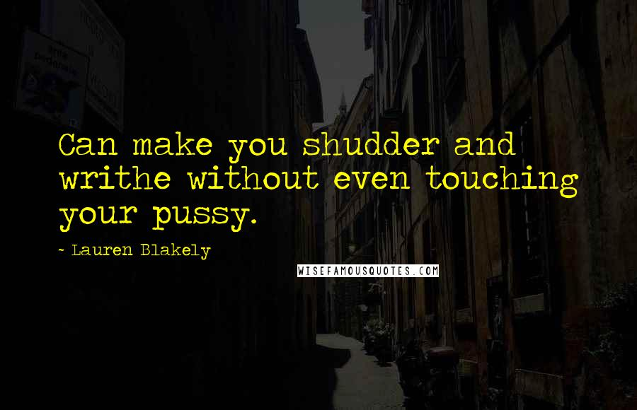 Lauren Blakely quotes: Can make you shudder and writhe without even touching your pussy.