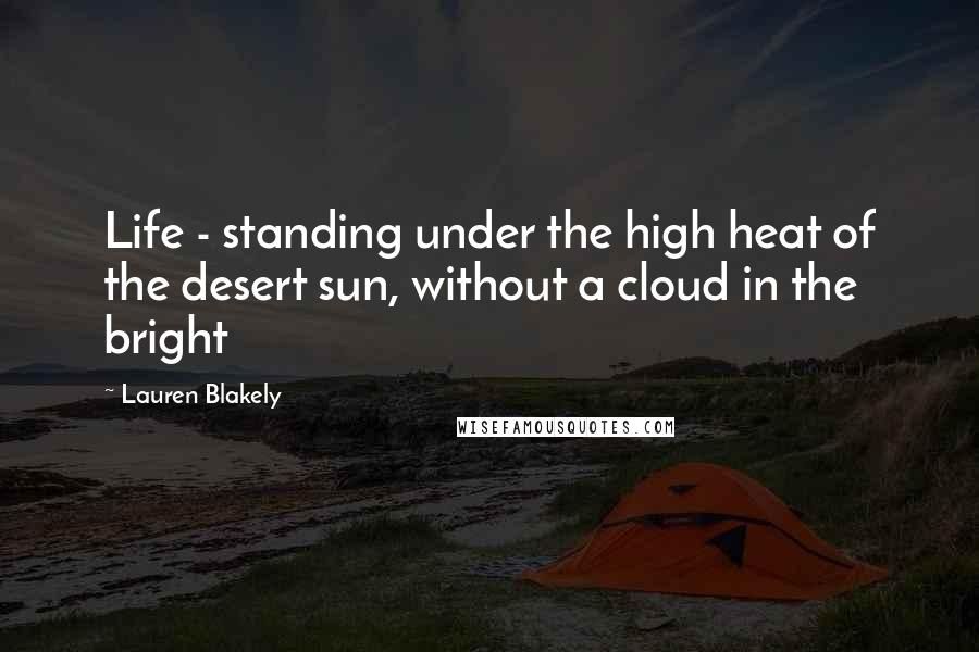 Lauren Blakely quotes: Life - standing under the high heat of the desert sun, without a cloud in the bright