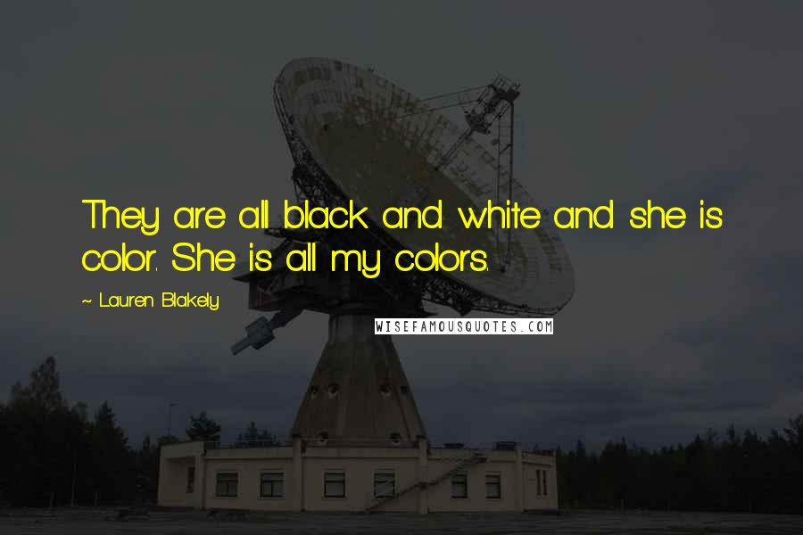 Lauren Blakely quotes: They are all black and white and she is color. She is all my colors.