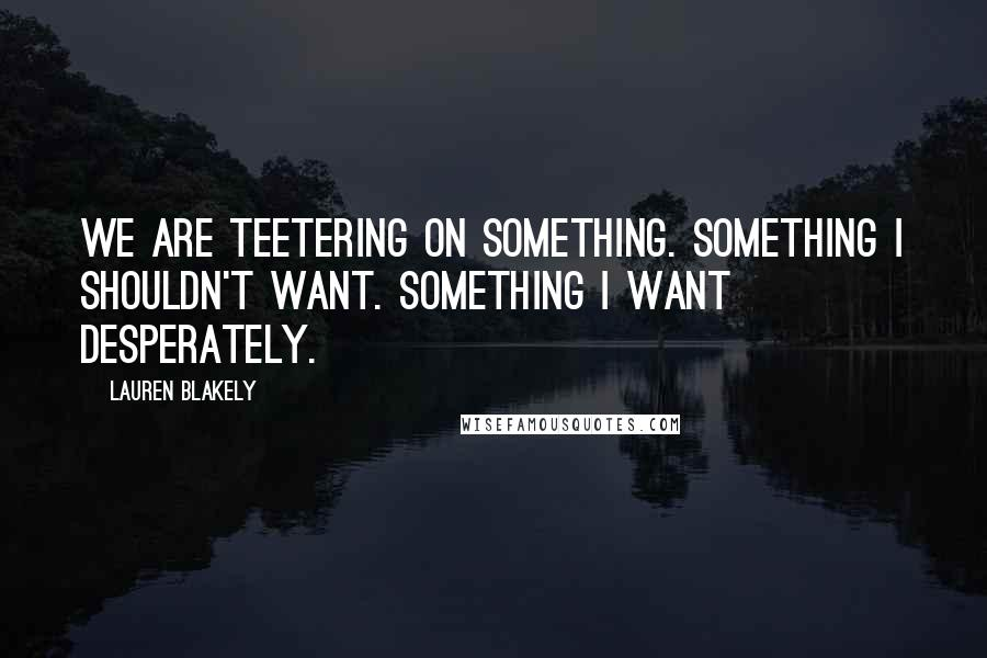 Lauren Blakely quotes: We are teetering on something. Something I shouldn't want. Something I want desperately.