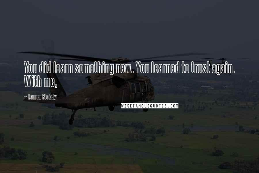 Lauren Blakely quotes: You did learn something new. You learned to trust again. With me,