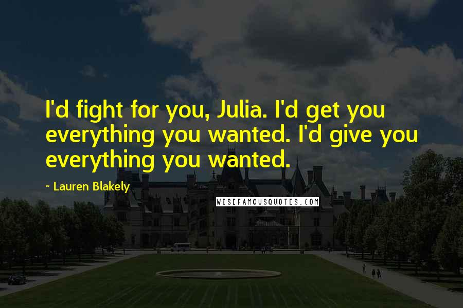 Lauren Blakely quotes: I'd fight for you, Julia. I'd get you everything you wanted. I'd give you everything you wanted.