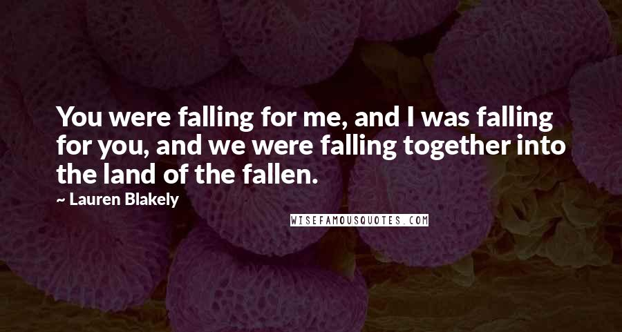 Lauren Blakely quotes: You were falling for me, and I was falling for you, and we were falling together into the land of the fallen.