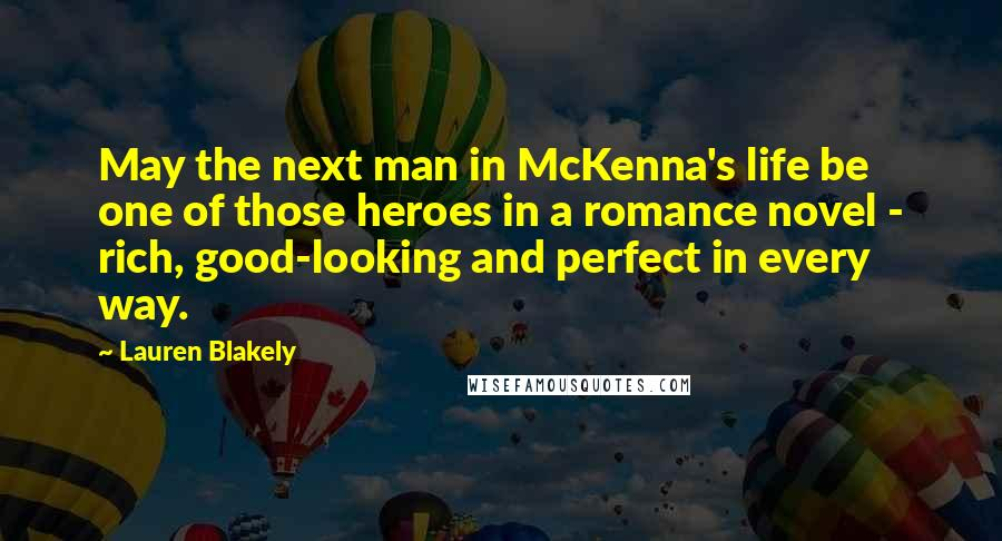 Lauren Blakely quotes: May the next man in McKenna's life be one of those heroes in a romance novel - rich, good-looking and perfect in every way.