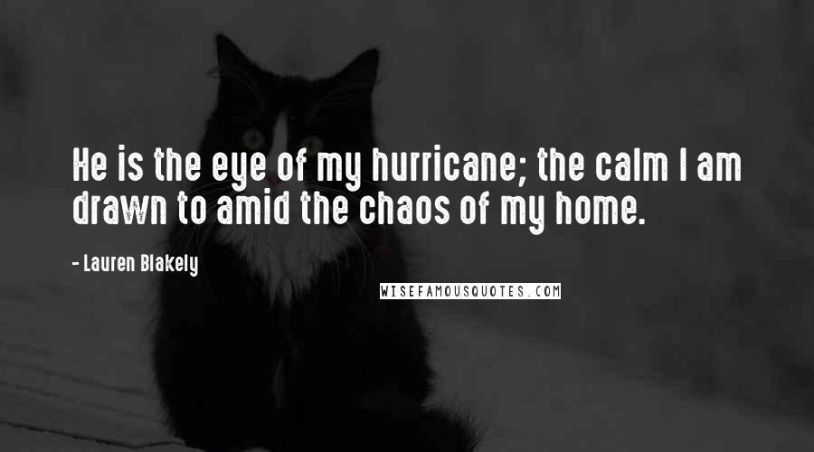 Lauren Blakely quotes: He is the eye of my hurricane; the calm I am drawn to amid the chaos of my home.